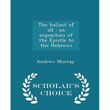 The Holiest of All: An Exposition of the Epistle to the Hebrews - Scholar's Choice Edition