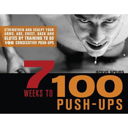 7 Weeks to 100 Push-Ups : Strengthen and Sculpt Your Arms, Abs, Chest, Back and Glutes by Training to Do 100 Consecutive