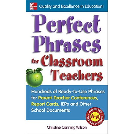 Perfect Phrases for Classroom Teachers : Hundreds of Ready-To-Use Phrases for Parent-Teacher Conferences, Report Cards, IEPs and Other