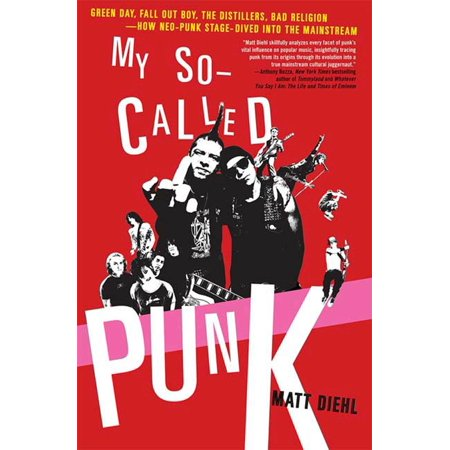 My So-Called Punk : Green Day, Fall Out Boy, The Distillers, Bad Religion---How Neo-Punk Stage-Dived into the Mainstream