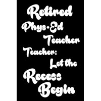 Retired Phys-Ed Teacher : Let the Recess Begin: Funny Retirement Gift Notebook for Physical Education Teachers