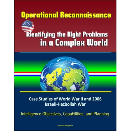Operational Reconnaissance: Identifying the Right Problems in a Complex World – Case Studies of World War II and 2006 Israeli-Hezbollah War, Intelligence Objectives, Capabilities, and Planning -