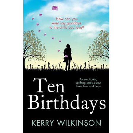 Ten Birthdays : An Emotional, Uplifting Book about Love, Loss and