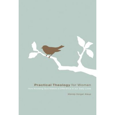 Practical Theology for Women : How Knowing God Makes a Difference in Our Daily