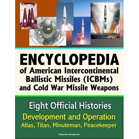 Encyclopedia of American Intercontinental Ballistic Missiles (ICBMs) and Cold War Missile Weapons: Development and Operation, Atlas, Titan, Minuteman, Peacekeeper - Eight Official Histories - eBook