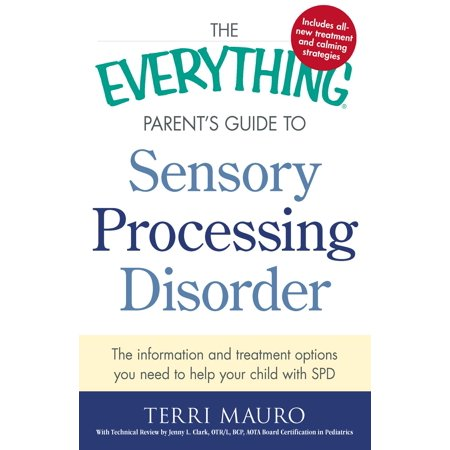 The Everything Parent's Guide To Sensory Processing Disorder : The Information and Treatment Options You Need to Help Your Child with