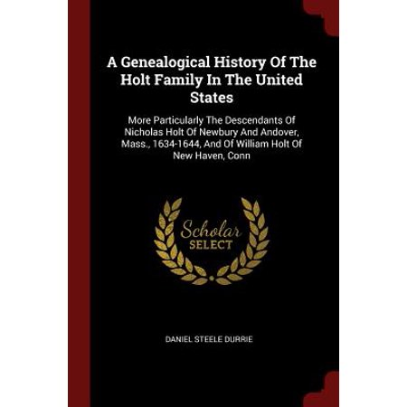 A Genealogical History of the Holt Family in the United States : More Particularly the Descendants of Nicholas Holt of Newbury and Andover, Mass., 1634-1644, and of William Holt of -