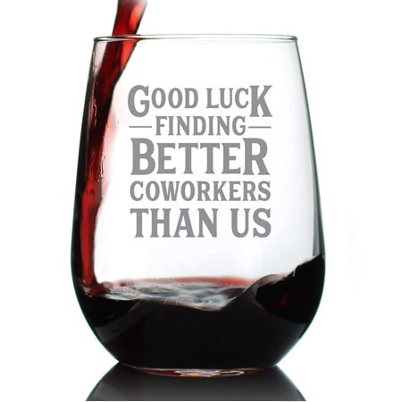 Good Luck Finding Better Coworkers Than Us 15 Oz Stemless Funny Wine Glass,Gift for Women, Best Friend, or Wine Lover Made of Superior Quality Glass, Food Grade and lead-free crystal glass, Dishwasher Safe. Print on single side. Made in the USA.