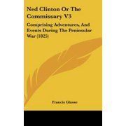 Ned Clinton or the Commissary V3 : Comprising Adventures, and Events During the Peninsular War (1825)