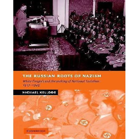 The Russian Roots Of Nazism  White Emigres And The Making Of National Socialism  1917 1945