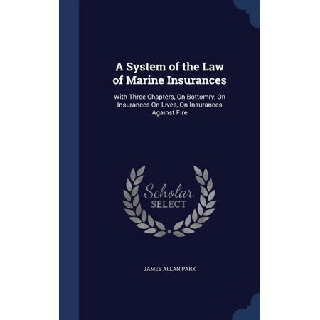 A System of the Law of Marine Insurances : With Three Chapters, on Bottomry, on Insurances on Lives, on Insurances Against Fire Iii Marine Life