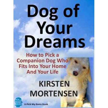 Dog of Your Dreams: How to Pick a Companion Dog Who Fits Into Your Home And Your Life - - E Ponies Picks
