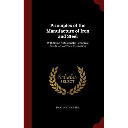 Principles of the Manufacture of Iron and Steel : With Some Notes on the Economic Conditions of Their Production (Steel School Bell)