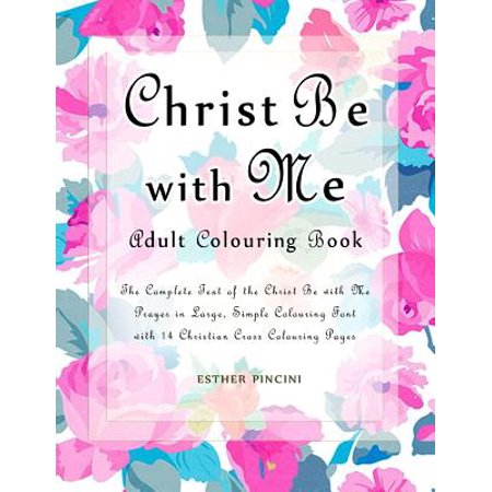 Christ Be with Me Adult Colouring Book : The Complete Text of the Christ Be with Me Prayer in Large, Simple Colouring Font with 14 Christian Cross Colouring Pages
