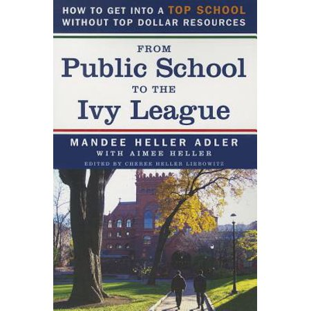 From Public School to the Ivy League : How to Get Into a Top School Without Top Dollar (Best Ivy League Colleges)