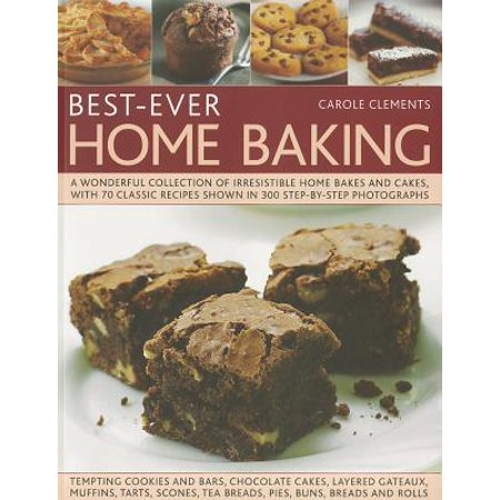 Best-Ever Home Baking : A Wonderful Collection of Irresistible Home Bakes and Cakes, with 70 Classic Recipes Shown in 300 Step-By-Step (Best Butter Cake Recipe Ever)