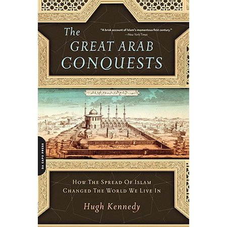 The Great Arab Conquests : How the Spread of Islam Changed the World We Live (List Of Arab Countries In The World)