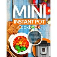 Mini Instant Pot Cookbook : Superfast 3-Quart Models Electric Pressure Cooker Recipes - Cooking Healthy, Most Delicious & Easy Meals (Paperback)