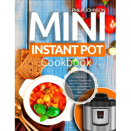 Mini Instant Pot Cookbook: Superfast 3-Quart Models Electric Pressure Cooker Recipes - Cooking Healthy, Most Delicious & Easy Meals (Paperback) Mini Cookbook Collection