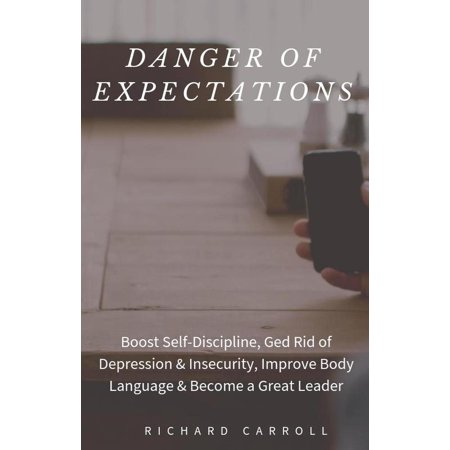 Danger of Expectations: Boost Self-Discipline, Ged Rid of Depression & Insecurity, Improve Body Language & Become a Great Leader - eBook (Improving Body Language)