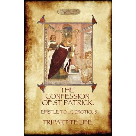 The Confession of Saint Patrick (Confessions of St. Patrick) : With the Tripartite Life, and Epistle to the Soldiers of Coroticus (Aziloth (The Real Meaning Of St Patrick Day)