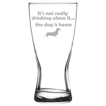 15 oz Beer Pilsner Glass Funny It's not really drinking alone if the dog is home -