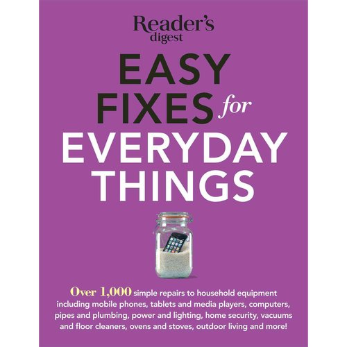Easy Fixes for Everyday Things: Over 1,000 Simple Repairs to Household Equipment, Including Cell Phones, Tablets and Media Players, Computers, Pipes and Pmbing, Power and Lighting, H