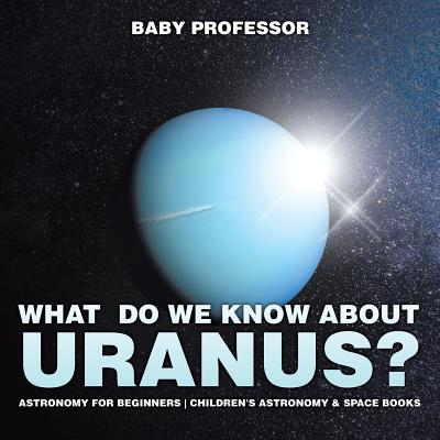What Do We Know about Uranus? Astronomy for Beginners Children's Astronomy & Space Books