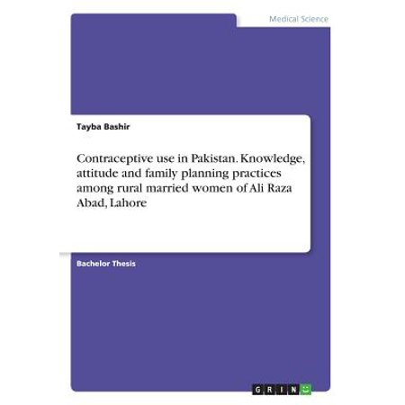 Contraceptive Use in Pakistan. Knowledge, Attitude and Family Planning Practices Among Rural Married Women of Ali Raza Abad,