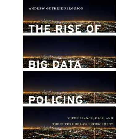 The Rise of Big Data Policing : Surveillance, Race, and the Future of Law