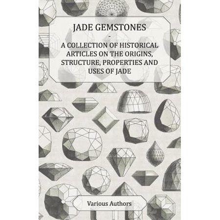 Jade Gemstones - A Collection of Historical Articles on the Origins, Structure, Properties and Uses of Jade - eBook
