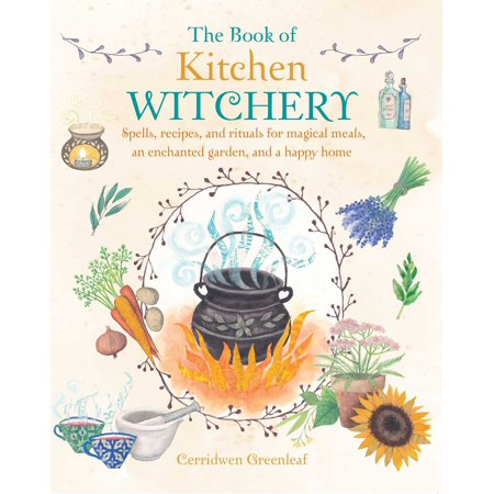 The Book of Kitchen Witchery : Spells, recipes, and rituals for magical meals, an enchanted garden, and a happy