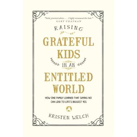 Raising Grateful Kids in an Entitled World : How One Family Learned That Saying No Can Lead to Life's Biggest (Raising Grateful Kids In An Entitled World)