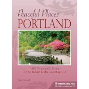Peaceful Places: Portland : 103 Tranquil Sites in the Rose City and Beyond - Paperback
