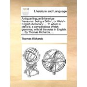Antiquae Linguae Britannicae Thesaurus : Being a British, or Welsh-English Dictionary: ... to Which Is Prefix'd, a Compendious Welsh Grammar, with All the Rules in English. ... by Thomas Richards, ...