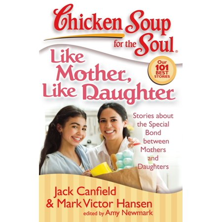 Chicken Soup for the Soul: Like Mother, Like Daughter : Stories about the Special Bond between Mothers and