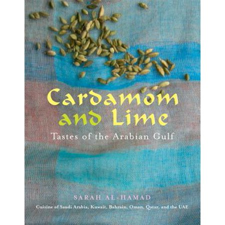 Cardamom and Lime (UK Only) : Flavours of the Arabian Gulf: Cuisine of Saudi Arabia, Kuwait, Bahrain, Oman, Qatar, and the