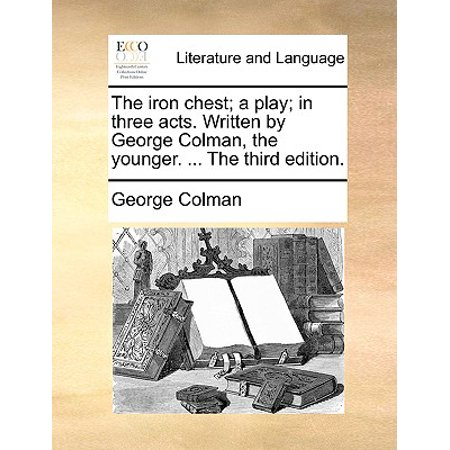 (The Iron Chest; A Play; In Three Acts. Written by George Colman, the Younger. ... the Third Edition.)