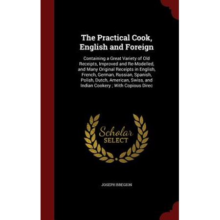 The Practical Cook, English and Foreign : Containing a Great Variety of Old Receipts, Improved and Re-Modelled, and Many Original Receipts in English, French, German, Russian, Spanish, Polish, Dutch, American, Swiss, and Indian Cookery; With Copious