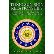 Toxic Sun Sign Relationships. How To Get Rid Of A Toxic Person Whatever Their Star Sign - eBook