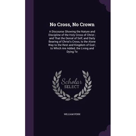 No Cross, No Crown : A Discourse Showing the Nature and Discipline of the Holy Cross of Christ; And That the Denial of Self, and Daily Bearing of Christ's Cross, Is the Alone Way to the Rest and Kingdom of God; To Which Are Added, the Living and Dying (Dying To Self And Living For Christ)