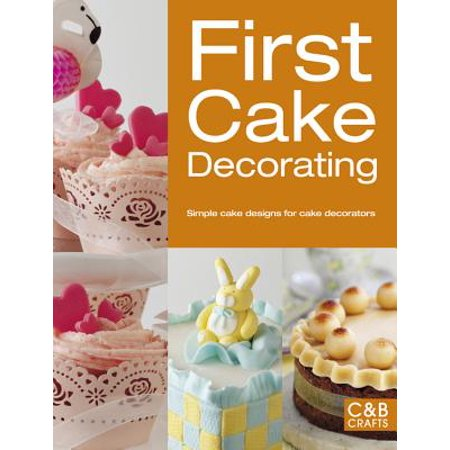 First Cake Decorating : Simple Cake Designs for Beginners (New Cake Decorating Book)