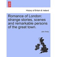 Romance of London : Strange Stories, Scenes and Remarkable Persons of the Great Town.