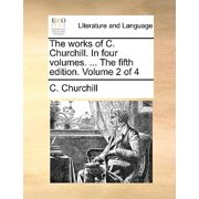 The Works of C. Churchill. in Four Volumes. ... the Fifth Edition. Volume 2 of 4