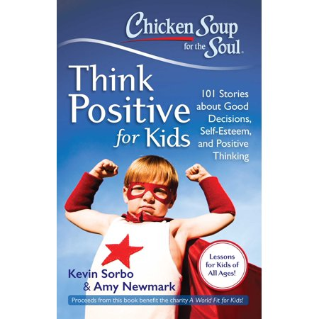 Chicken Soup for the Soul: Think Positive for Kids : 101 Stories about Good Decisions, Self-Esteem, and Positive