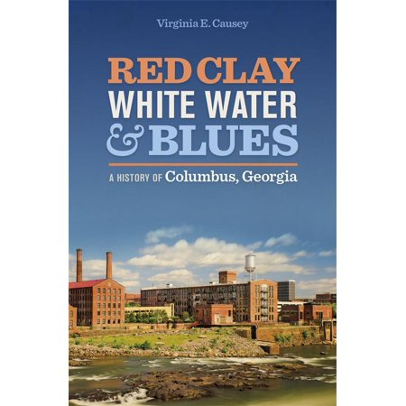 Red Clay, White Water, and Blues : A History of Columbus, Georgia