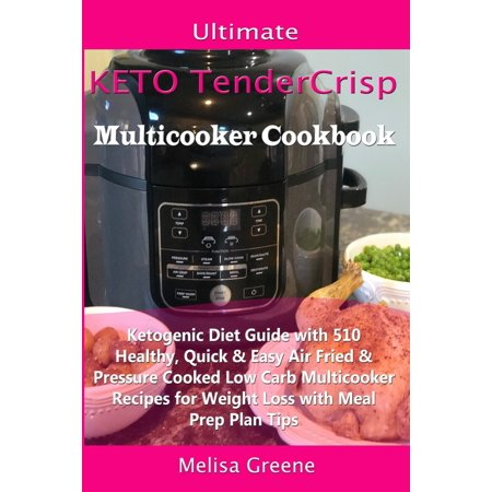 Ultimate Keto TenderCrisp Multicooker Cookbook : Ketogenic Diet Guide with 510 Healthy, Quick & Easy Air Fried & Pressure Cooked Low Carb Multicooker Recipes for Weight Loss with Meal Prep Plan