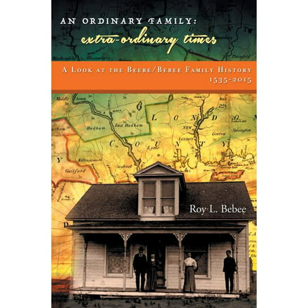 An Ordinary Family - Extra-Ordinary Times : A Look at the Beebe/Bebee Family History 1535-2015 An Ordinary Family - Extra-Ordinary Times