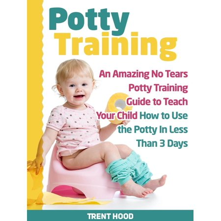 Potty Training: An Amazing No Tears Potty Training Guide to Teach Your Child How to Use the Potty In Less Than 3 Days -