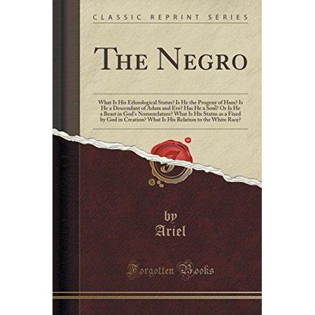 The Negro  What Is His Ethnological Status  Is He The Progeny Of Ham  Is He A Descendant Of Adam And Eve  Has He A Soul  Or Is He
